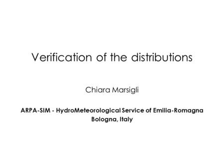 Verification of the distributions Chiara Marsigli ARPA-SIM - HydroMeteorological Service of Emilia-Romagna Bologna, Italy.