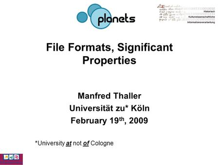 File Formats, Significant Properties Manfred Thaller Universität zu* Köln February 19 th, 2009 *University at not of Cologne.