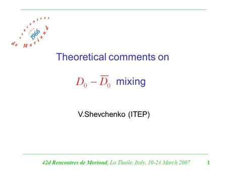 Theoretical comments on mixing V.Shevchenko (ITEP) 42d Rencontres de Moriond, La Thuile, Italy, 10-24 March 2007 1.