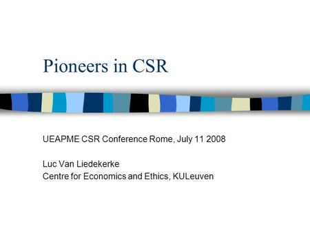 Pioneers in CSR UEAPME CSR Conference Rome, July 11 2008 Luc Van Liedekerke Centre for Economics and Ethics, KULeuven.