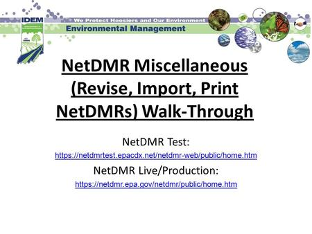 NetDMR Miscellaneous (Revise, Import, Print NetDMRs) Walk-Through NetDMR Test: https://netdmrtest.epacdx.net/netdmr-web/public/home.htm NetDMR Live/Production: