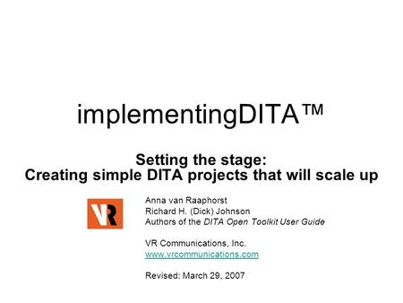 ImplementingDITA™ Setting the stage: Creating simple DITA projects that will scale up Anna van Raaphorst Richard H. (Dick) Johnson Authors of the DITA.
