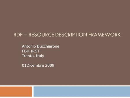 RDF – RESOURCE DESCRIPTION FRAMEWORK Antonio Bucchiarone FBK-IRST Trento, Italy 01Dicembre 2009.