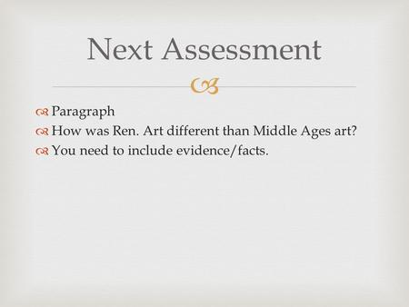   Paragraph  How was Ren. Art different than Middle Ages art?  You need to include evidence/facts. Next Assessment.