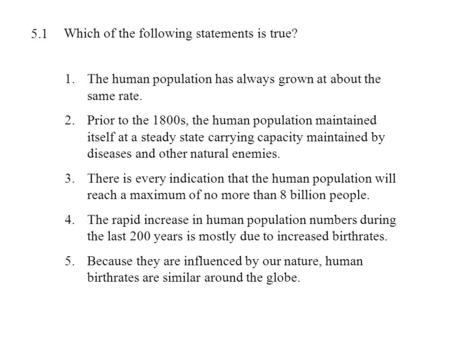 Which of the following statements is true? 1.The human population has always grown at about the same rate. 2.Prior to the 1800s, the human population maintained.