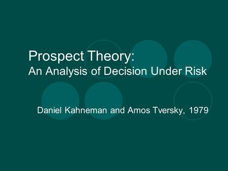 Prospect Theory: An Analysis of Decision Under Risk Daniel Kahneman and Amos Tversky, 1979.