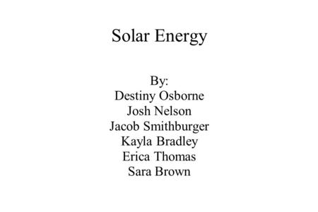 Solar Energy By: Destiny Osborne Josh Nelson Jacob Smithburger Kayla Bradley Erica Thomas Sara Brown.
