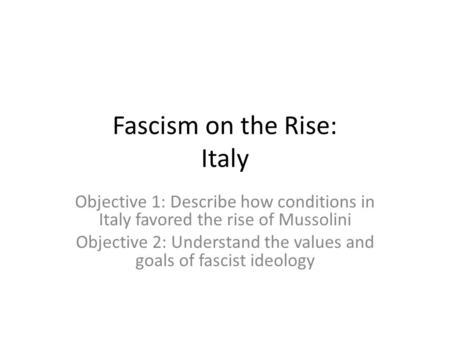 Fascism on the Rise: Italy Objective 1: Describe how conditions in Italy favored the rise of Mussolini Objective 2: Understand the values and goals of.