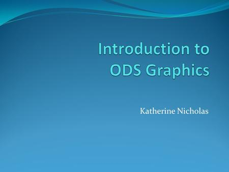 Katherine Nicholas. Outline: 1. What is ODS 2. Basic syntax 3. Saving output to files 4. Built-in graphics 5. Identifying objects in output 6. Outputting.