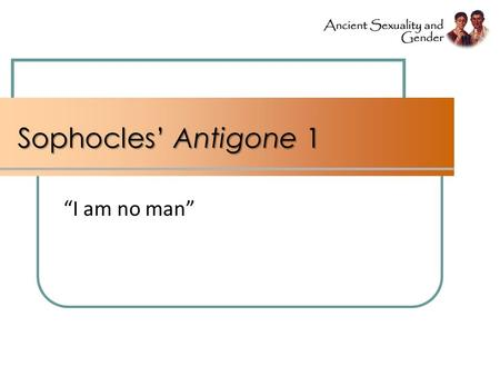 "Sophocles' Antigone 1 ""I am no man"". Agenda Problems (cont'd) … Gender, Sexuality, Values, Ideology Shape of Course Where, When, What, How Sophocles'"