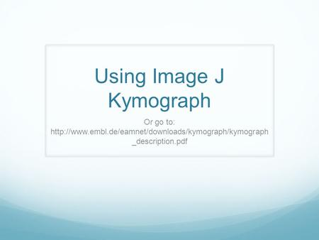 Using Image J Kymograph Or go to:  _description.pdf.