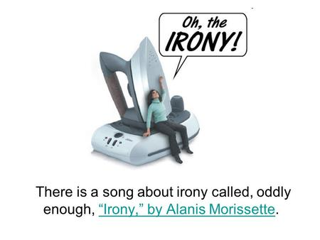 "There is a song about irony called, oddly enough, ""Irony,"" by Alanis Morissette.""Irony,"" by Alanis Morissette."