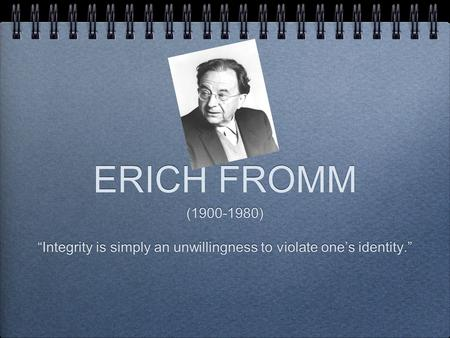 "ERICH FROMM (1900-1980) ""Integrity is simply an unwillingness to violate one's identity."" (1900-1980) ""Integrity is simply an unwillingness to violate."
