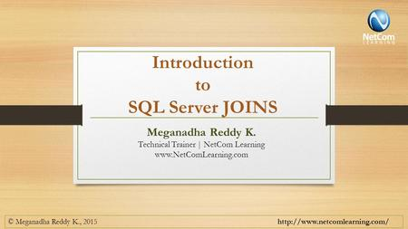 Introduction to SQL Server JOINS © Meganadha Reddy K., 2015  Meganadha Reddy K. Technical Trainer | NetCom Learning