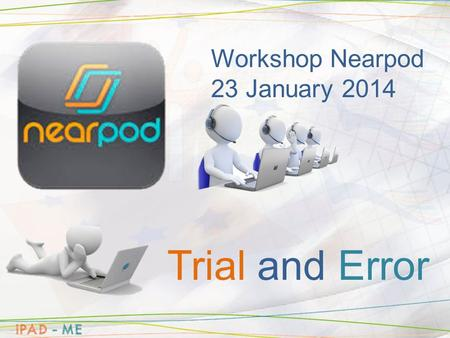 Workshop Nearpod 23 January 2014 Trial and Error.