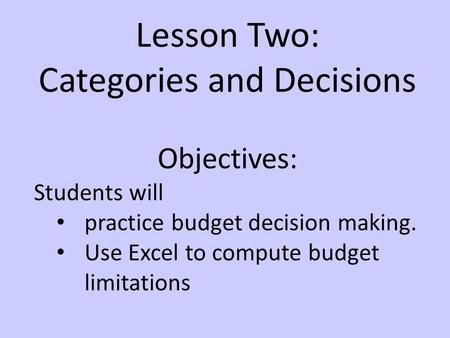 Lesson Two: Categories and Decisions Objectives: Students will practice budget decision making. Use Excel to compute budget limitations.