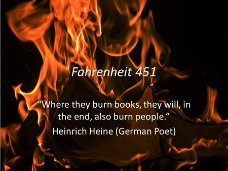 "Fahrenheit 451 ""Where they burn books, they will, in the end, also burn people."" Heinrich Heine (German Poet)"