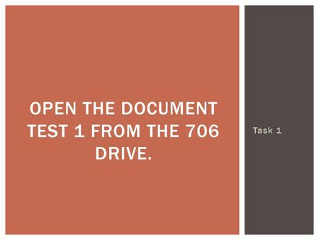 Task 1 OPEN THE DOCUMENT TEST 1 FROM THE 706 DRIVE.