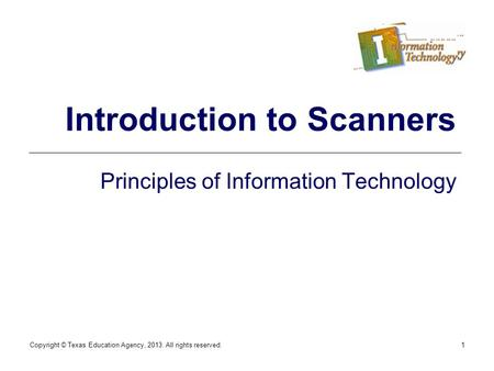 Copyright © Texas Education Agency, 2013. All rights reserved.1 Introduction to Scanners Principles of Information Technology.