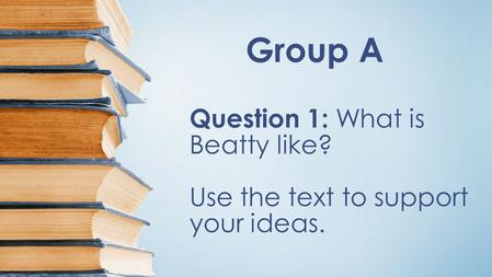 Group A Question 1: What is Beatty like? Use the text to support your ideas.