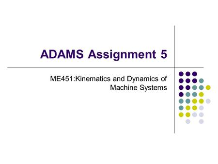 ADAMS Assignment 5 ME451:Kinematics and Dynamics of Machine Systems.