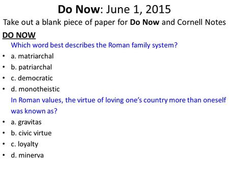 Do Now: June 1, 2015 Take out a blank piece of paper for Do Now and Cornell Notes DO NOW Which word best describes the Roman family system? a. matriarchal.