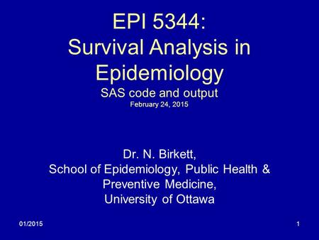 01/20151 EPI 5344: Survival Analysis in Epidemiology SAS code and output February 24, 2015 Dr. N. Birkett, School of Epidemiology, Public Health & Preventive.