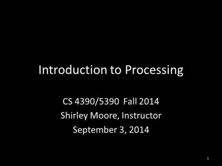 Introduction to Processing CS 4390/5390 Fall 2014 Shirley Moore, Instructor September 3, 2014 1.