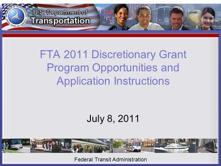 FTA 2011 Discretionary Grant Program Opportunities and Application Instructions July 8, 2011 Federal Transit Administration.