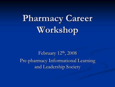 Pharmacy Career Workshop February 12 th, 2008 Pre-pharmacy Informational Learning and Leadership Society.