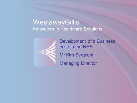 WestawayGillis Innovators in Healthcare Solutions Development of a Business case in the NHS Mr Kim Sergeant Managing Director.