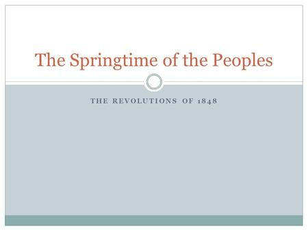 THE REVOLUTIONS OF 1848 The Springtime of the Peoples.