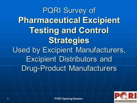 PQRI Opening Session 1 PQRI Survey of Pharmaceutical Excipient Testing and Control Strategies Used by Excipient Manufacturers, Excipient Distributors and.