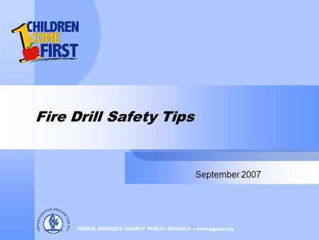 PRINCE GEORGE'S COUNTY PUBLIC SCHOOLS www.pgcps.org Fire Drill Safety Tips September 2007.
