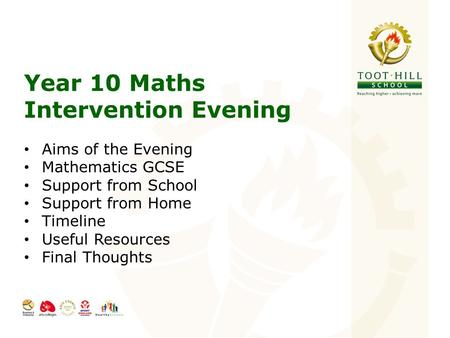 Year 10 Maths Intervention Evening Aims of the Evening Mathematics GCSE Support from School Support from Home Timeline Useful Resources Final Thoughts.