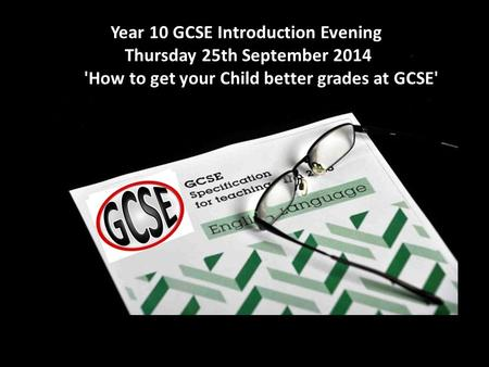 Year 10 GCSE Introduction Evening - Thursday 25th September 2014 'How to get your Child better grades at GCSE' Year 10 GCSE Introduction Evening Thursday.