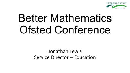 Better Mathematics Ofsted Conference Jonathan Lewis Service Director – Education.