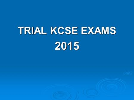TRIAL KCSE EXAMS 2015.  Starts on 23 rd July  Ends on 5 TH August 2015  They will have a study leave beginning TODAY  They need the leave to plan.
