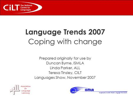 Language Trends 2007 Coping with change Prepared originally for use by Duncan Byrne, ISMLA Linda Parker, ALL Teresa Tinsley, CILT Languages Show, November.