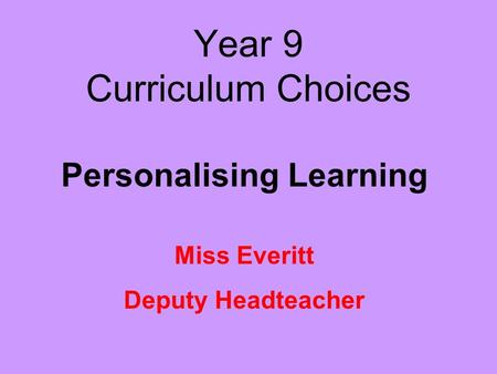 Year 9 Curriculum Choices Personalising Learning Miss Everitt Deputy Headteacher.