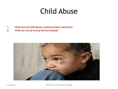 1.What form of child abuse could have been used here? 2.What can we do to stop this form abuse? 22/01/2012British Council Nairobi Training1 Child Abuse.