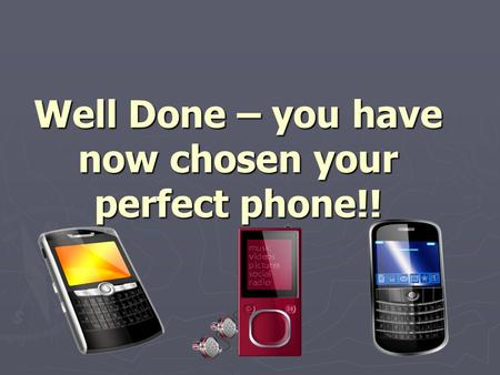 Well Done – you have now chosen your perfect phone!!
