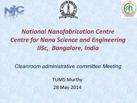 National Nanofabrication Centre Centre for Nano Science and Engineering IISc, Bangalore, India TUMS Murthy 28 May 2014 Cleanroom administrative committee.