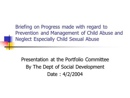 Briefing on Progress made with regard to Prevention and Management of Child Abuse and Neglect Especially Child Sexual Abuse Presentation at the Portfolio.