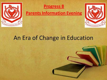 An Era of Change in Education Progress 8 Parents Information Evening.