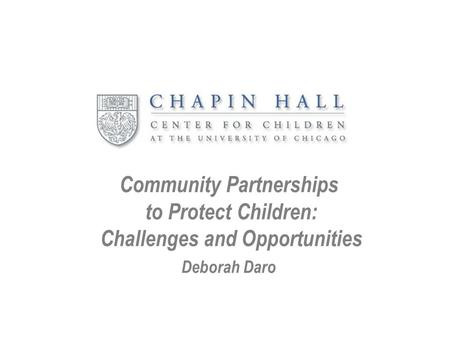 Community Partnerships to Protect Children: Challenges and Opportunities Deborah Daro.
