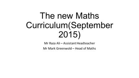 The new Maths Curriculum(September 2015) Mr Raza Ali – Assistant Headteacher Mr Mark Greenwold – Head of Maths.