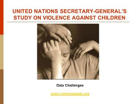 Data Challenges www.violencestudy.org UNITED NATIONS SECRETARY-GENERAL'S STUDY ON VIOLENCE AGAINST CHILDREN.