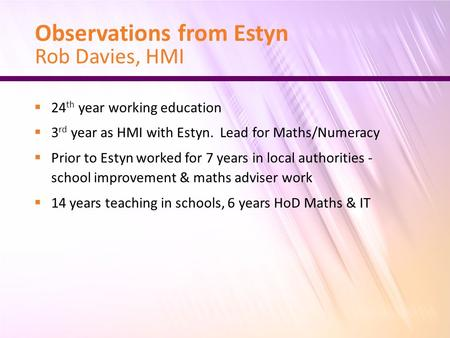 Observations from Estyn Rob Davies, HMI  24 th year working education  3 rd year as HMI with Estyn. Lead for Maths/Numeracy  Prior to Estyn worked for.