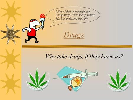 Drugs Why take drugs, if they harm us? I Hope I don't get caught for Using drugs, it has really helped Me, but im feeling a bit iffy.